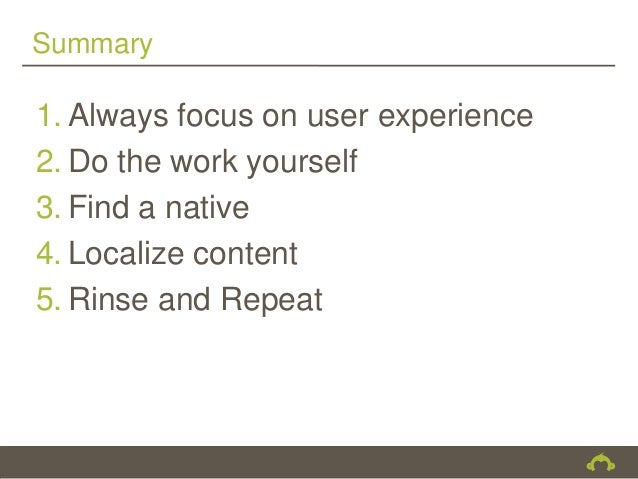 Summary1. Always focus on user experience2. Do the work yourself3. Find a native4. Localize content5. Rinse and Repeat