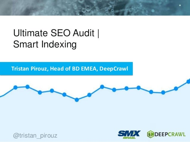Ultimate SEO Audit | Smart Indexing @tristan_pirouz Tristan Pirouz, Head of BD EMEA, DeepCrawl @tristan_pirouz