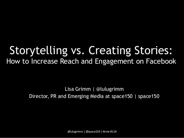 Storytelling vs. Creating Stories:How to Increase Reach and Engagement on Facebook                      Lisa Grimm | @lulu...