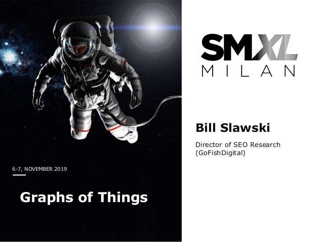 6-7, NOVEMBER 2019 Graphs of Things Bill Slawski Director of SEO Research (GoFishDigital)