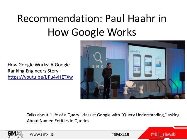 @bill_slawskiwww.smxl.it #SMXL19 Recommendation: Paul Haahr in How Google Works How Google Works: A Google Ranking Enginee...