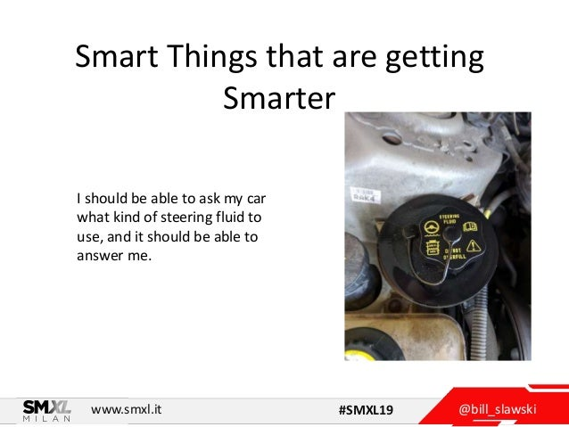 @bill_slawskiwww.smxl.it #SMXL19 Smart Things that are getting Smarter I should be able to ask my car what kind of steerin...