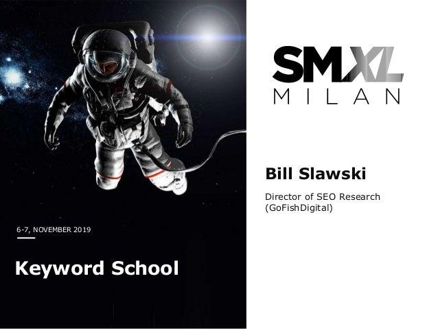 6-7, NOVEMBER 2019 Keyword School Bill Slawski Director of SEO Research (GoFishDigital)
