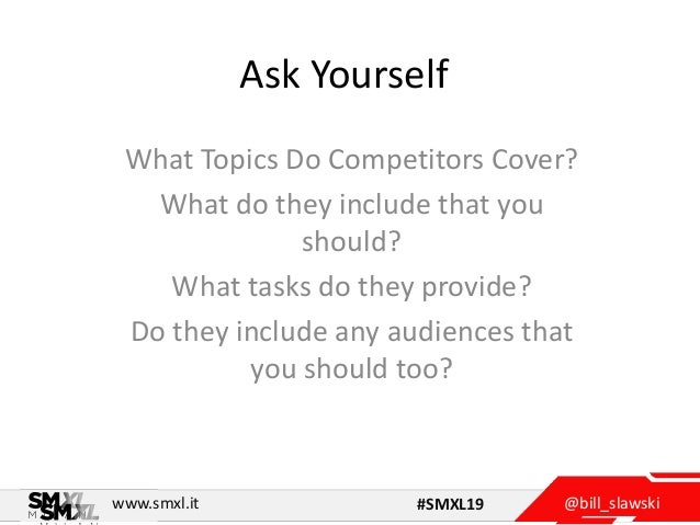 @bill_slawskiwww.smxl.it #SMXL19 Ask Yourself What Topics Do Competitors Cover? What do they include that you should? What...