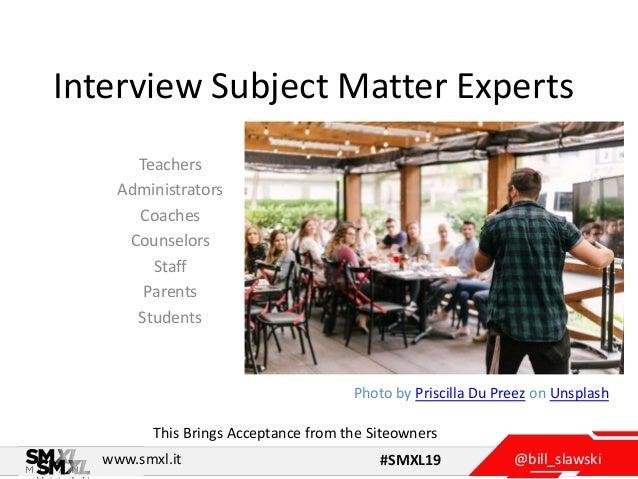@bill_slawskiwww.smxl.it #SMXL19 Interview Subject Matter Experts Teachers Administrators Coaches Counselors Staff Parents...