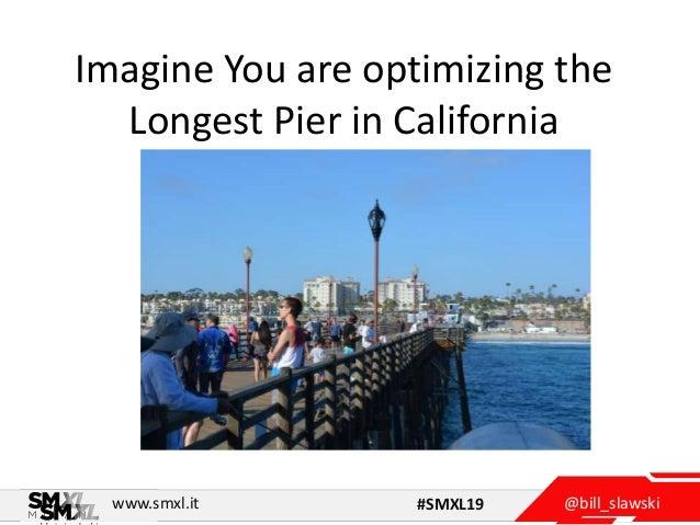 @bill_slawskiwww.smxl.it #SMXL19 Imagine You are optimizing the Longest Pier in California