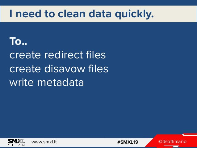@dsottimanowww.smxl.it #SMXL19 I need to clean data quickly. To.. create redirect files create disavow files write metadata