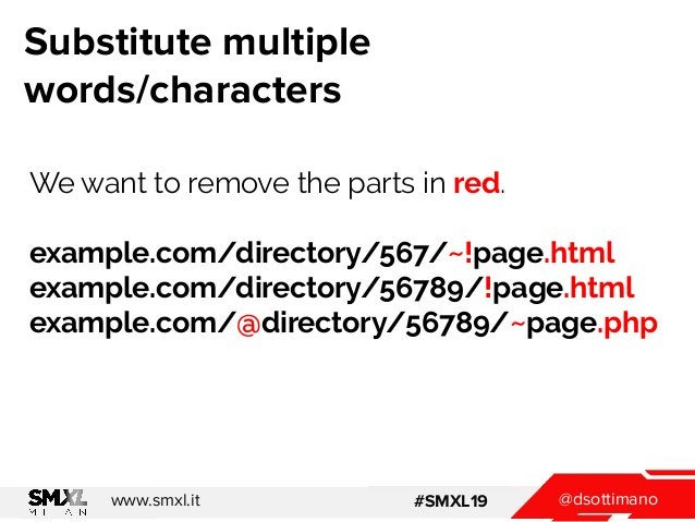 @dsottimanowww.smxl.it #SMXL19 Substitute multiple words/characters We want to remove the parts in red. example.com/direct...