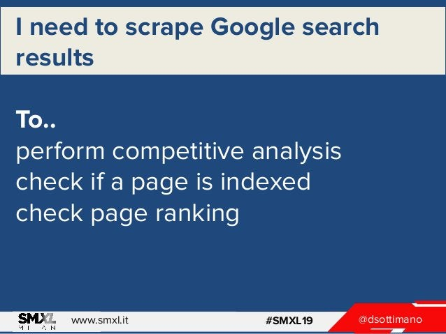 @dsottimanowww.smxl.it #SMXL19 I need to scrape Google search results To.. perform competitive analysis check if a page is...