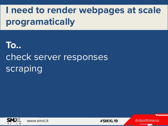 @dsottimanowww.smxl.it #SMXL19 I need to render webpages at scale programatically To.. check server responses scraping