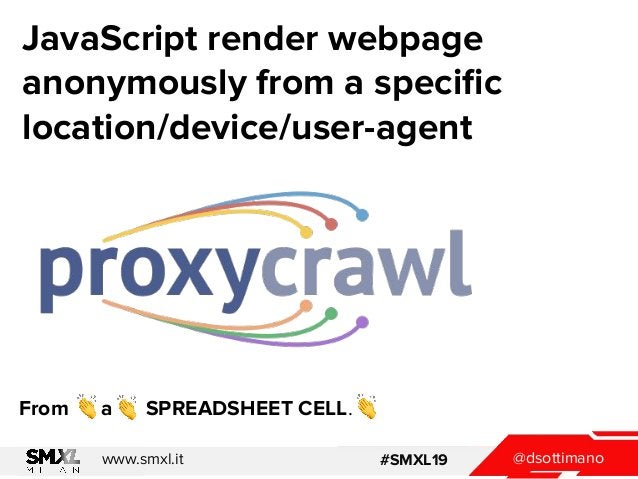 @dsottimanowww.smxl.it #SMXL19 JavaScript render webpage anonymously from a specific location/device/user-agent From a SPRE...