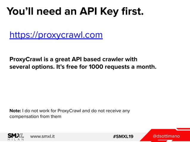 @dsottimanowww.smxl.it #SMXL19 You'll need an API Key first. https://proxycrawl.com ProxyCrawl is a great API based crawler...