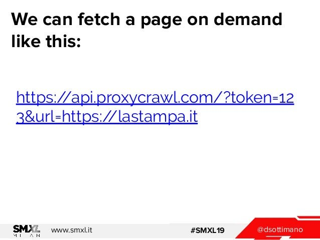 @dsottimanowww.smxl.it #SMXL19 We can fetch a page on demand like this: https://api.proxycrawl.com/?token=12 3&url=https:/...