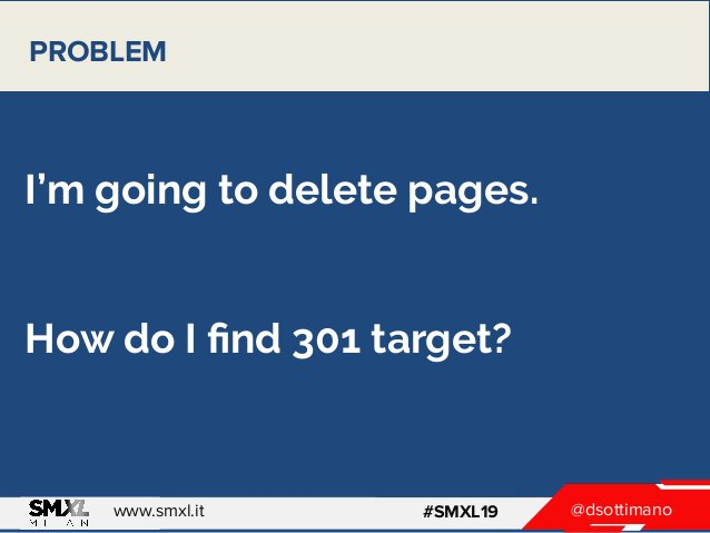 @dsottimanowww.smxl.it #SMXL19 I'm going to delete pages. How do I find 301 target? PROBLEM