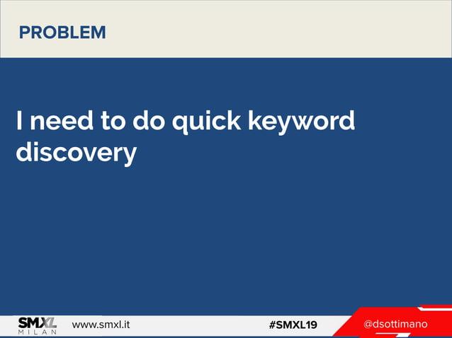 @dsottimanowww.smxl.it #SMXL19 @dsottimanowww.smxl.it #SMXL19 I need to do quick keyword discovery PROBLEM
