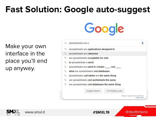 @dsottimanowww.smxl.it #SMXL19 Fast Solution: Google auto-suggest Make your own interface in the place you'll end up anywa...