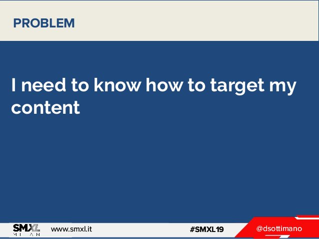 @dsottimanowww.smxl.it #SMXL19 @dsottimanowww.smxl.it #SMXL19 I need to know how to target my content PROBLEM