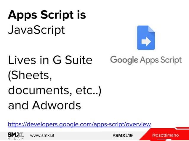 @dsottimanowww.smxl.it #SMXL19 @dsottimanowww.smxl.it #SMXL19 Apps Script is JavaScript Lives in G Suite (Sheets, document...