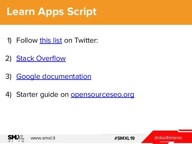 @dsottimanowww.smxl.it #SMXL19 @dsottimanowww.smxl.it #SMXL19 Learn Apps Script 1) Follow this list on Twitter: 2) Stack O...
