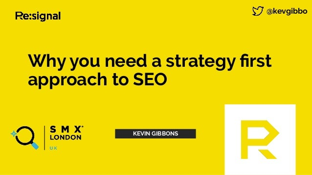 Why you need a strategy first approach to SEO @kevgibbo KEVIN GIBBONS