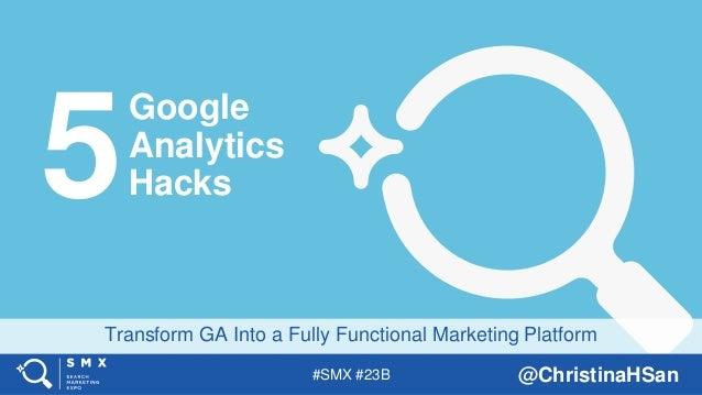 #SMX #23B @ChristinaHSan Transform GA Into a Fully Functional Marketing Platform Google Analytics Hacks5