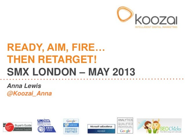 Anna Lewis@Koozai_AnnaREADY, AIM, FIRE…THEN RETARGET!SMX LONDON – MAY 2013