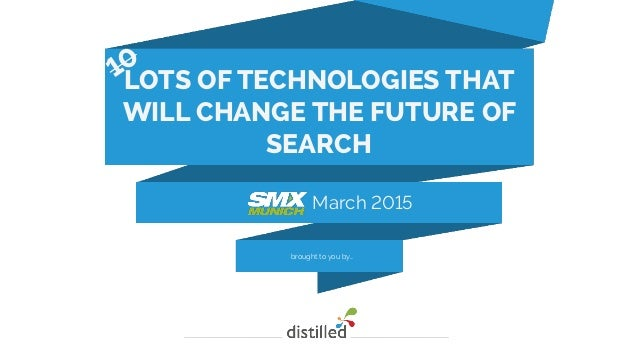 brought to you by… March 2015 LOTS OF TECHNOLOGIES THAT WILL CHANGE THE FUTURE OF SEARCH 10