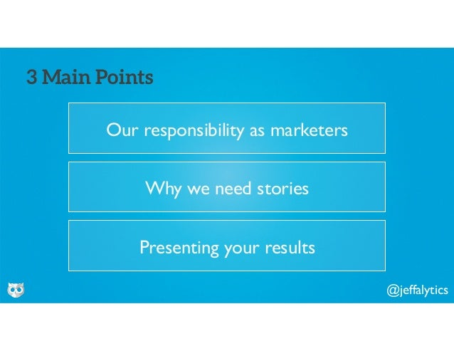 @jeffalytics Our responsibility as marketers 3 Main Points Why we need stories Presenting your results