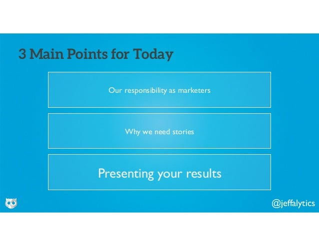 @jeffalytics Our responsibility as marketers 3 Main Points for Today Why we need stories Presenting your results