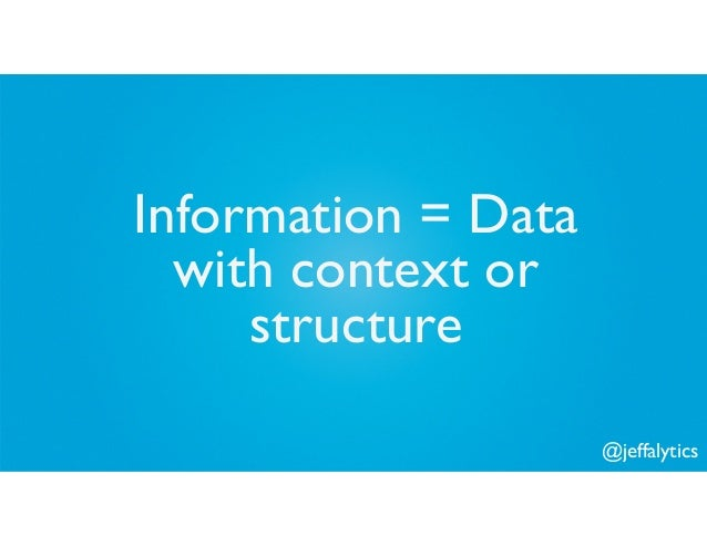 @jeffalytics Information = Data with context or structure