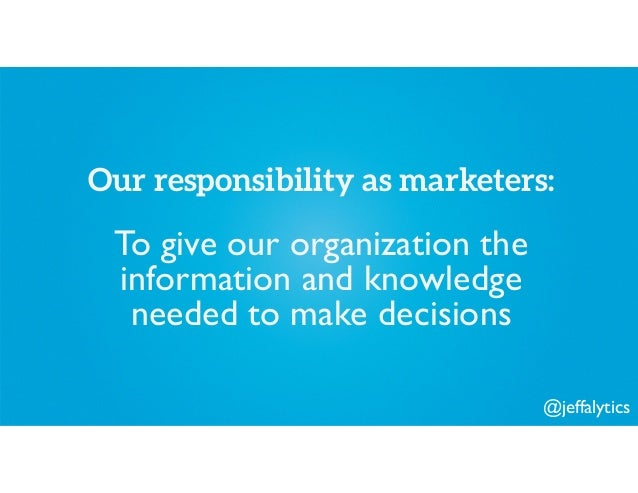 @jeffalytics Our responsibility as marketers: To give our organization the information and knowledge needed to make decisi...