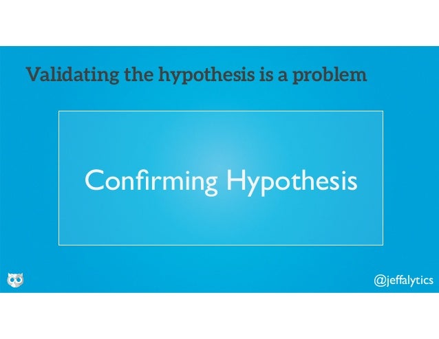 @jeffalytics Confirming Hypothesis Validating the hypothesis is a problem
