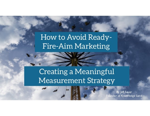 By Jeff Sauer Founder of Knowledge Land How to Avoid Ready- Fire-Aim Marketing Creating a Meaningful Measurement Strategy