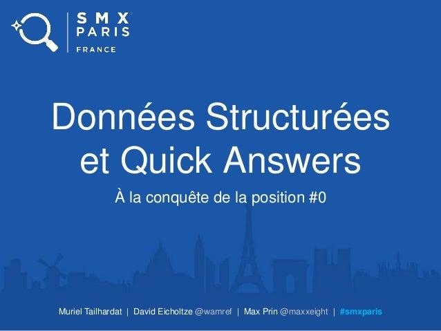 Données Structurées et Quick Answers À la conquête de la position #0 Muriel Tailhardat | David Eicholtze @wamref | Max Pri...