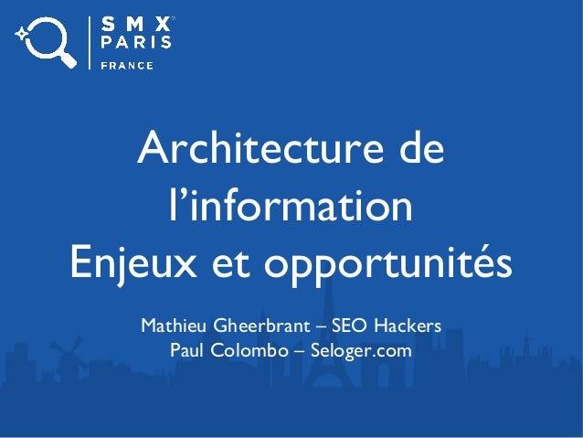 Architecture de l'information Enjeux et opportunités Mathieu Gheerbrant – SEO Hackers Paul Colombo – Seloger.com