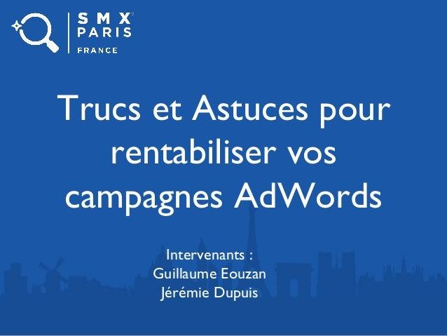 Trucs et Astuces pour rentabiliser vos campagnes AdWords Intervenants : Guillaume Eouzan Jérémie Dupuis