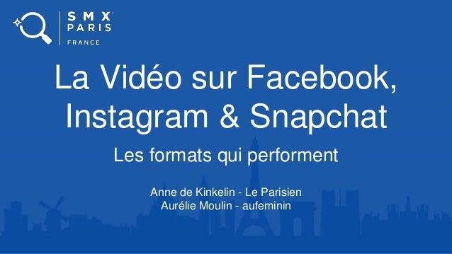 La Vidéo sur Facebook, Instagram & Snapchat Les formats qui performent Anne de Kinkelin - Le Parisien Aurélie Moulin - auf...