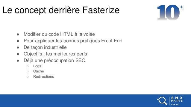 Le concept derrière Fasterize ● Modifier du code HTML à la volée ● Pour appliquer les bonnes pratiques Front End ● De faço...