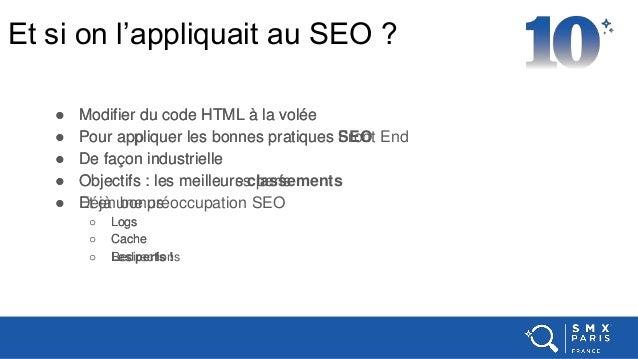 Et si on l'appliquait au SEO ? ● Modifier du code HTML à la volée ● Pour appliquer les bonnes pratiques Front End ● De faç...