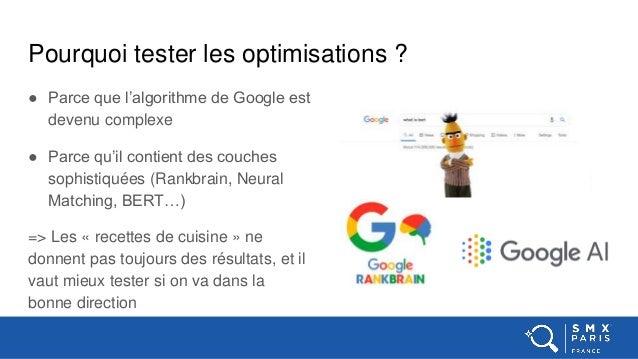 Pourquoi tester les optimisations ? ● Parce que l'algorithme de Google est devenu complexe ● Parce qu'il contient des couc...