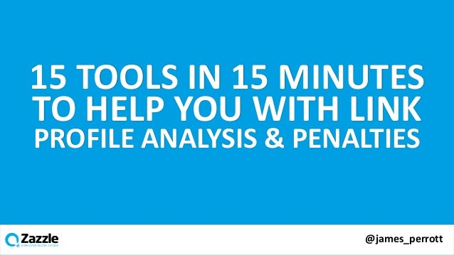 v @james_perrott 15 TOOLS IN 15 MINUTES TO HELP YOU WITH LINK PROFILE ANALYSIS & PENALTIES