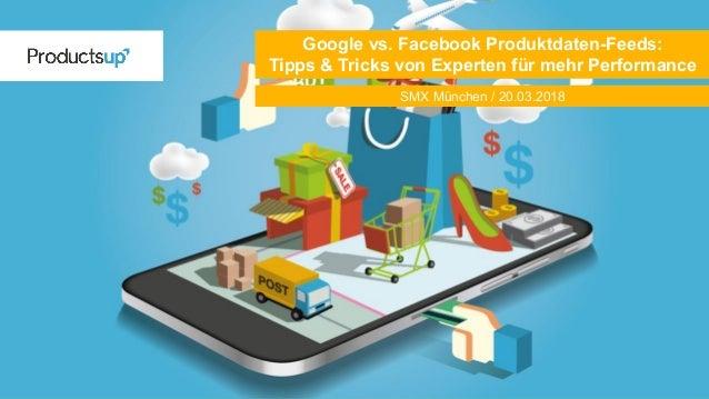 SMX München / 20.03.2018 Google vs. Facebook Produktdaten-Feeds: Tipps & Tricks von Experten für mehr Performance