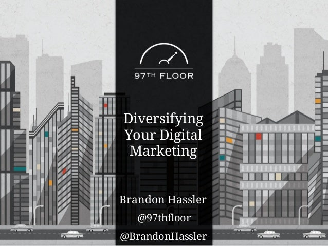 Brandon Hassler @BrandonHassler @97thfloor Diversifying Your Digital Marketing