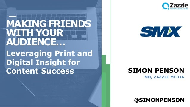 MAKING FRIENDS WITH YOUR AUDIENCE… Leveraging Print and Digital Insight for Content Success SIMON PENSON MD, ZAZZLE MEDIA ...