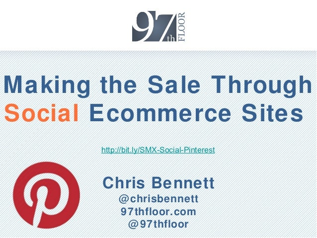 Making the Sale ThroughSocial Ecommerce Sites       http://bit.ly/SMX-Social-Pinterest       Chris Bennett            @ ch...