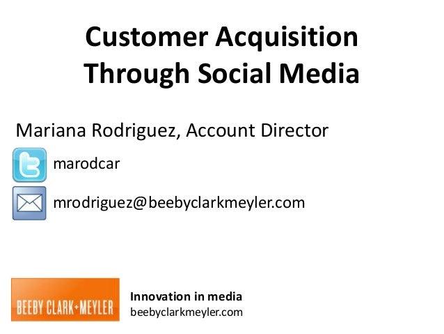 Customer Acquisition       Through Social MediaMariana Rodriguez, Account Director    marodcar    mrodriguez@beebyclarkmey...