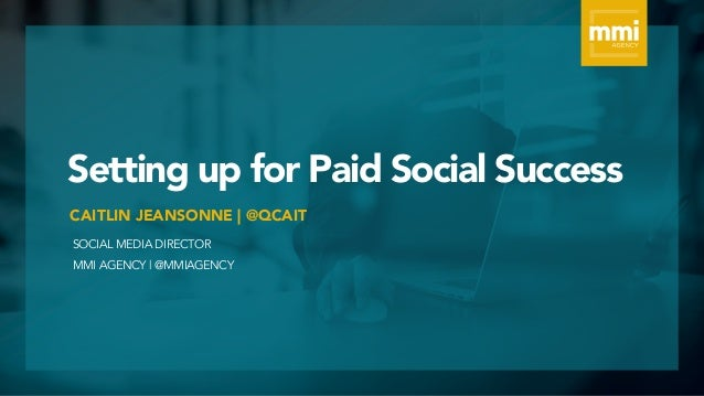 Setting up for Paid Social Success SOCIAL MEDIA DIRECTOR MMI AGENCY | @MMIAGENCY CAITLIN JEANSONNE | @QCAIT