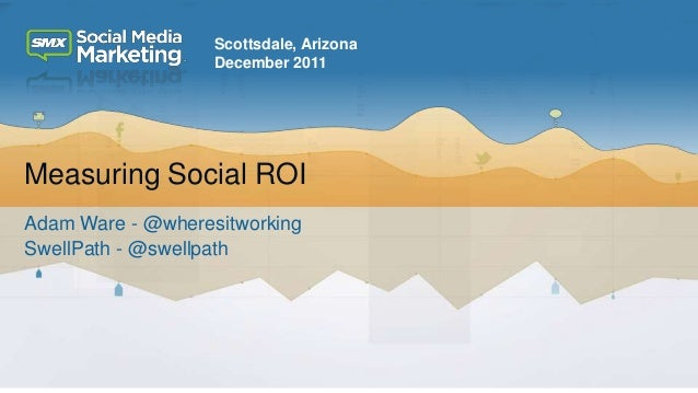 Scottsdale, Arizona                   December 2011Measuring Social ROIAdam Ware - @wheresitworkingSwellPath - @swellpath