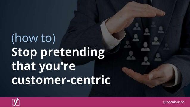 @jonoalderson (how to) Stop pretending that you're customer-centric