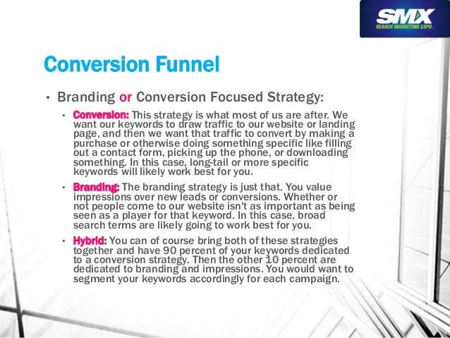 Conversion Funnel  • Branding or Conversion Focused Strategy:  • Conversion: This strategy is what most of us are after. W...